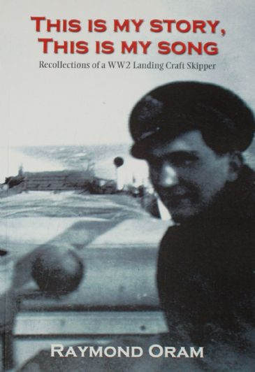 This is my Story, This is my Song, by Raymond Oram, subtitled 'Recollections of a WW2 Landing Craft Skipper'